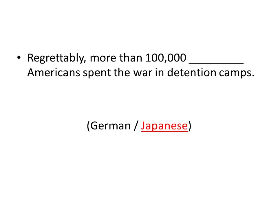 Regrettably, more than 100,000 _________ Americans spent the war in detention camps.