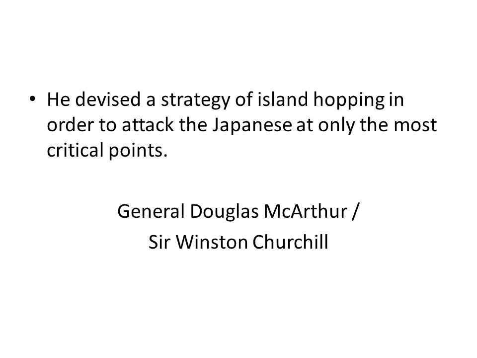 He devised a strategy of island hopping in order to attack the Japanese at only the most critical points.