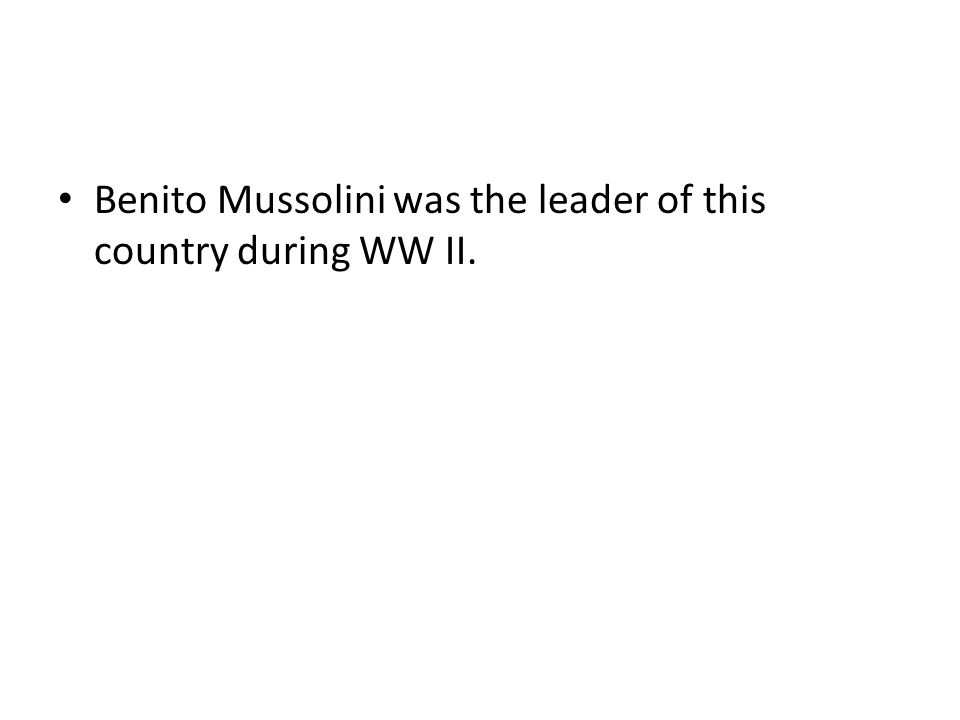 Benito Mussolini was the leader of this country during WW II.