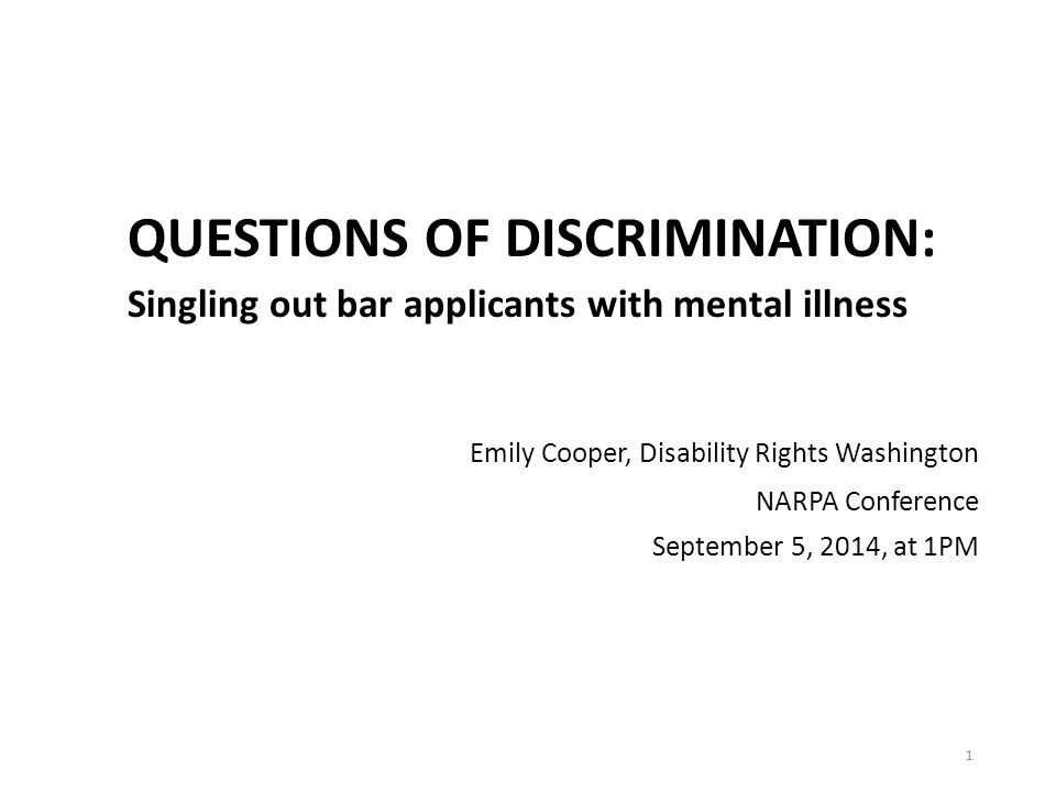 QUESTIONS OF DISCRIMINATION: Singling out bar applicants with mental illness Emily Cooper, Disability Rights Washington NARPA Conference September 5, 2014, at 1PM 1