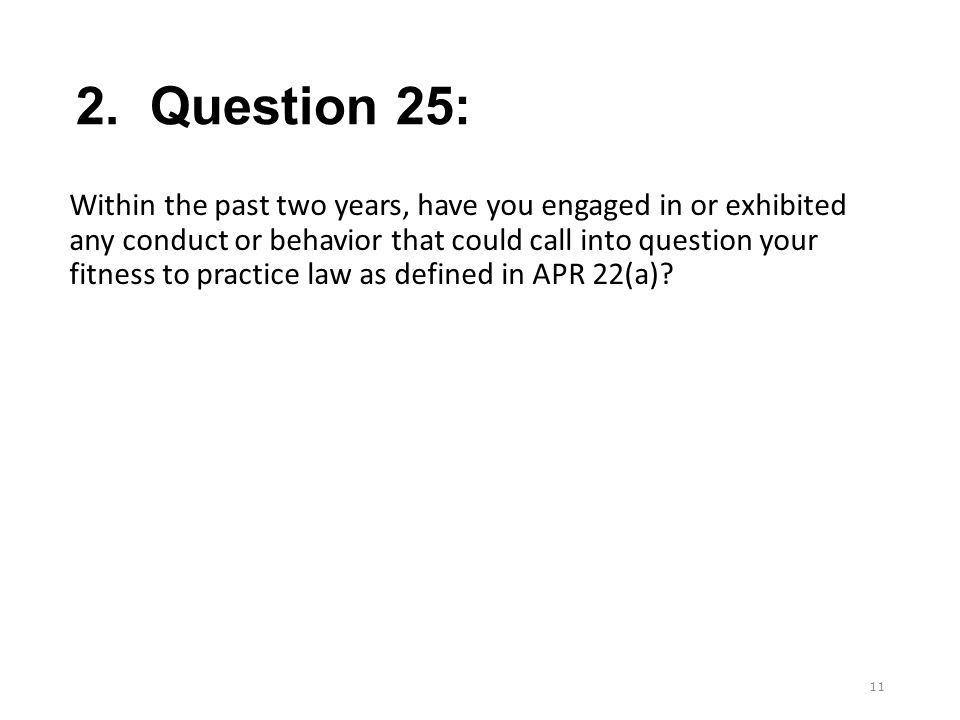 2. Question 25: Within the past two years, have you engaged in or exhibited any conduct or behavior that could call into question your fitness to prac