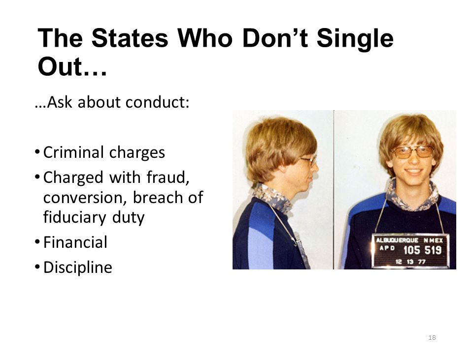The States Who Don't Single Out… …Ask about conduct: Criminal charges Charged with fraud, conversion, breach of fiduciary duty Financial Discipline 18
