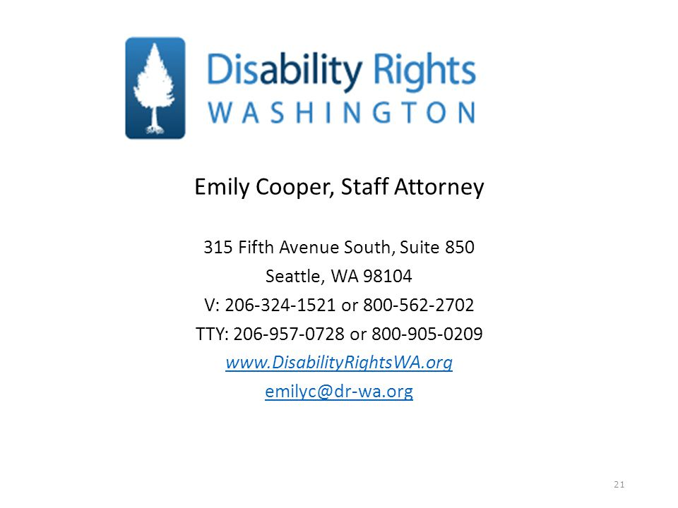 Emily Cooper, Staff Attorney 315 Fifth Avenue South, Suite 850 Seattle, WA 98104 V: 206-324-1521 or 800-562-2702 TTY: 206-957-0728 or 800-905-0209 www.DisabilityRightsWA.org emilyc@dr-wa.org 21
