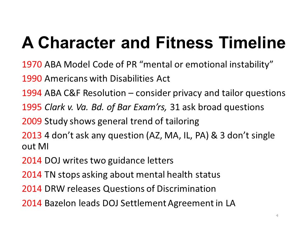 A Character and Fitness Timeline 1970 ABA Model Code of PR mental or emotional instability 1990 Americans with Disabilities Act 1994 ABA C&F Resolution – consider privacy and tailor questions 1995 Clark v.