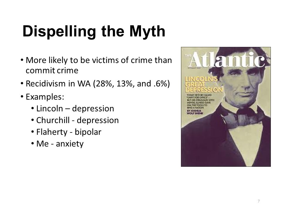 Dispelling the Myth More likely to be victims of crime than commit crime Recidivism in WA (28%, 13%, and.6%) Examples: Lincoln – depression Churchill - depression Flaherty - bipolar Me - anxiety 7
