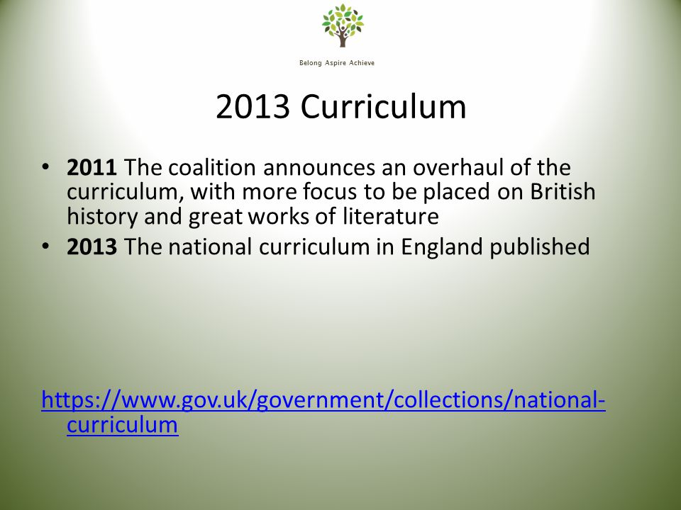 Belong Aspire Achieve 2013 Curriculum 2011 The coalition announces an overhaul of the curriculum, with more focus to be placed on British history and great works of literature 2013 The national curriculum in England published https://www.gov.uk/government/collections/national- curriculum
