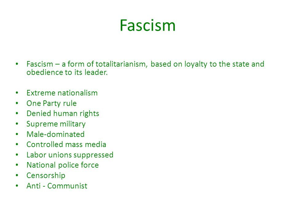 Fascism Fascism – a form of totalitarianism, based on loyalty to the state and obedience to its leader. Extreme nationalism One Party rule Denied huma