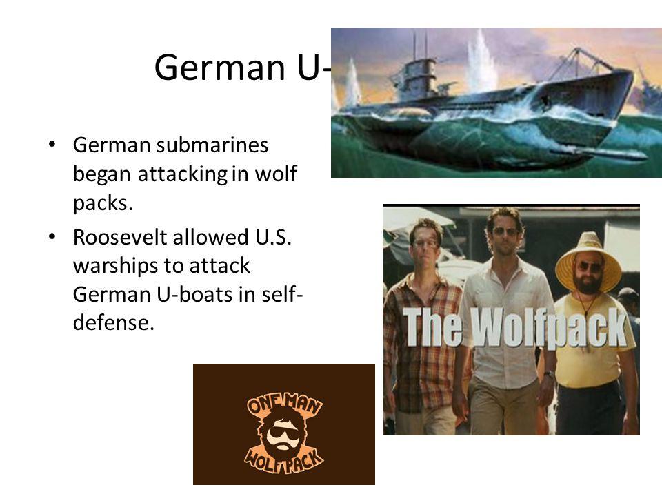 German U-boats German submarines began attacking in wolf packs. Roosevelt allowed U.S. warships to attack German U-boats in self- defense.