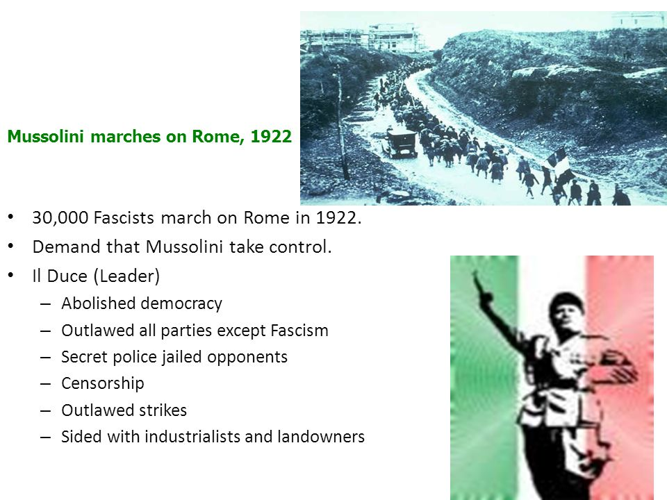 30,000 Fascists march on Rome in 1922. Demand that Mussolini take control. Il Duce (Leader) – Abolished democracy – Outlawed all parties except Fascis