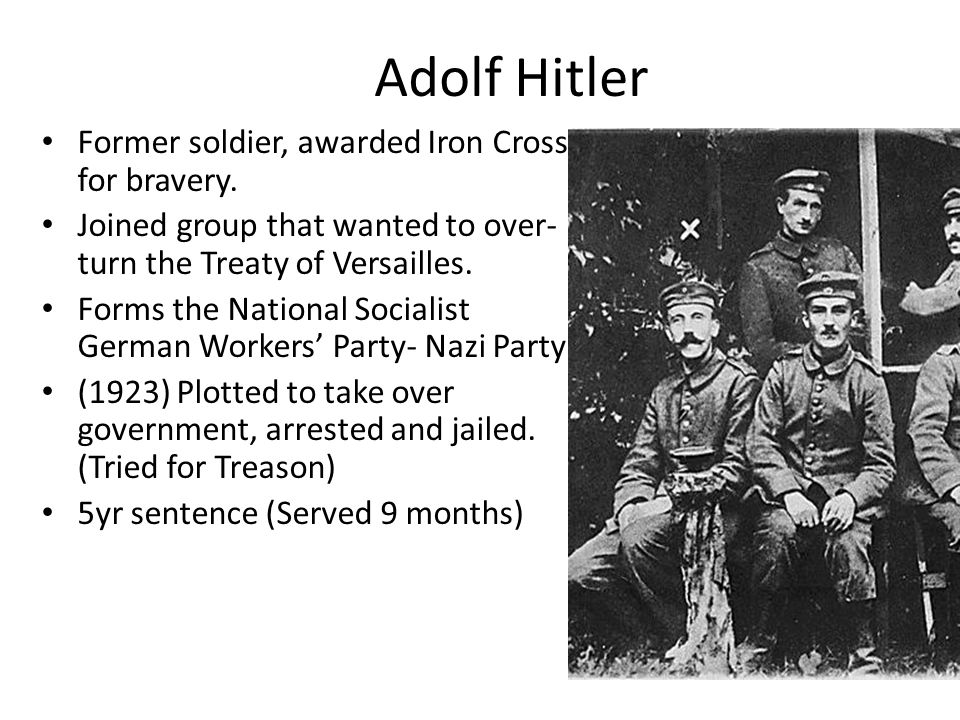 Adolf Hitler Former soldier, awarded Iron Cross for bravery. Joined group that wanted to over- turn the Treaty of Versailles. Forms the National Socia