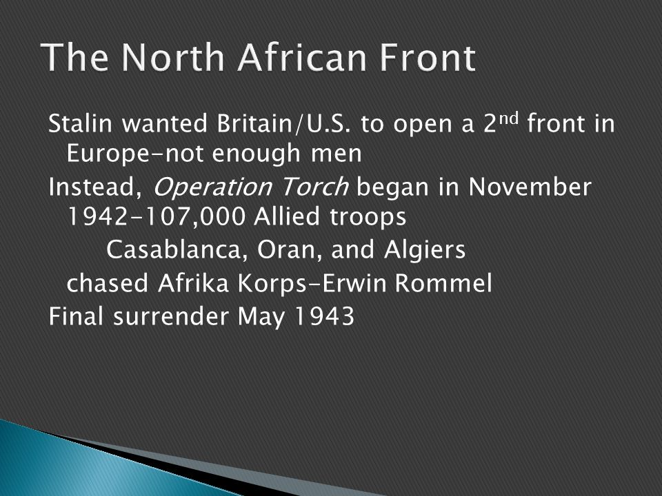 Stalin wanted Britain/U.S. to open a 2 nd front in Europe-not enough men Instead, Operation Torch began in November 1942-107,000 Allied troops Casabla