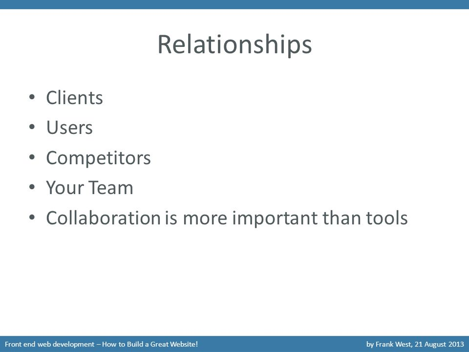 Relationships Front end web development – How to Build a Great Website!by Frank West, 21 August 2013 Clients Users Competitors Your Team Collaboration is more important than tools