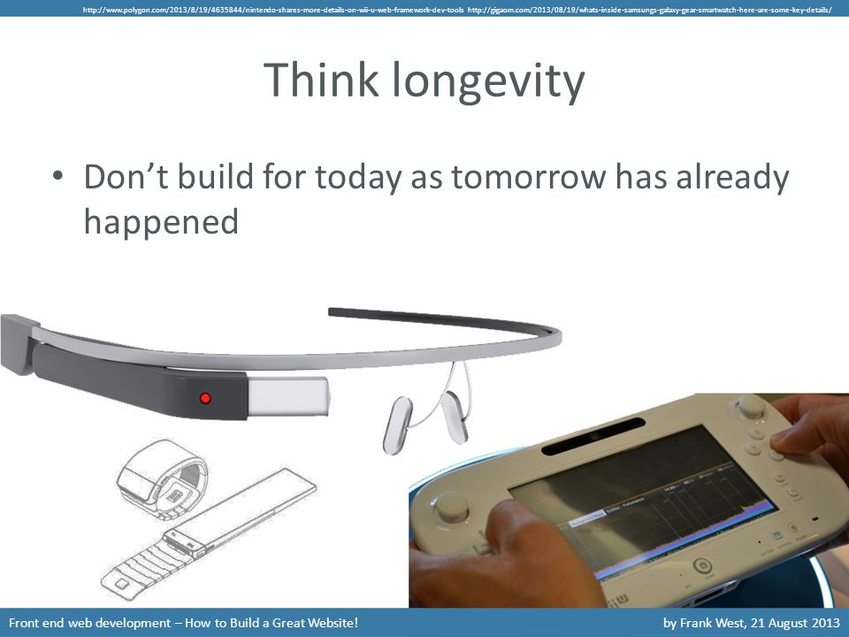 Think longevity Front end web development – How to Build a Great Website!by Frank West, 21 August 2013 Don't build for today as tomorrow has already happened http://www.polygon.com/2013/8/19/4635844/nintendo-shares-more-details-on-wii-u-web-framework-dev-tools http://gigaom.com/2013/08/19/whats-inside-samsungs-galaxy-gear-smartwatch-here-are-some-key-details/