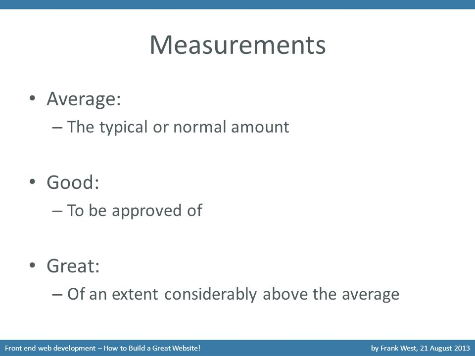 Measurements Front end web development – How to Build a Great Website!by Frank West, 21 August 2013 Average: – The typical or normal amount Good: – To be approved of Great: – Of an extent considerably above the average