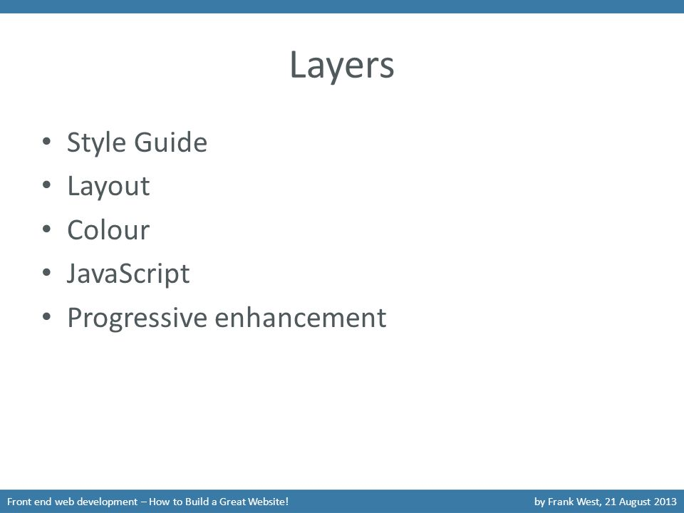 Layers Style Guide Layout Colour JavaScript Progressive enhancement Front end web development – How to Build a Great Website!by Frank West, 21 August 2013