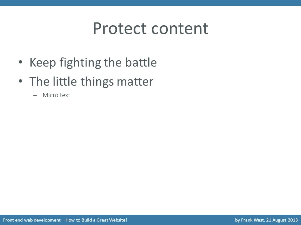 Protect content Keep fighting the battle The little things matter – Micro text Front end web development – How to Build a Great Website!by Frank West, 21 August 2013