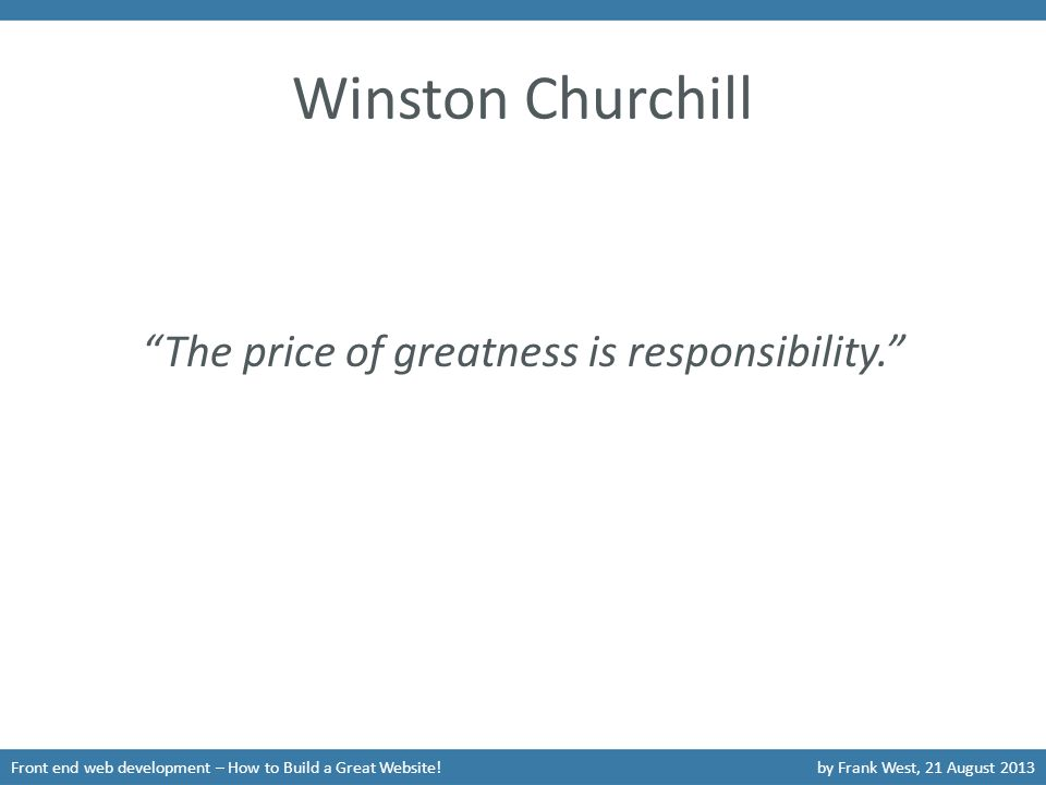 "Winston Churchill Front end web development – How to Build a Great Website!by Frank West, 21 August 2013 ""The price of greatness is responsibility."""