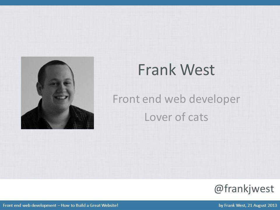 Frank West Front end web developer Lover of cats Front end web development – How to Build a Great Website!by Frank West, 21 August 2013 @frankjwest