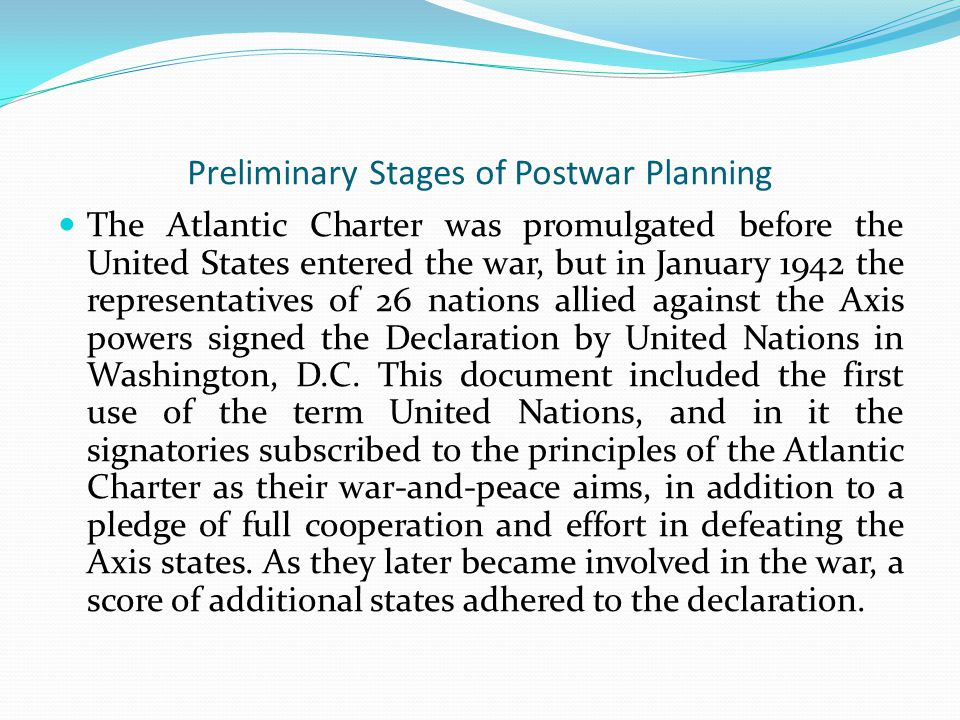 Preliminary Stages of Postwar Planning The Atlantic Charter was promulgated before the United States entered the war, but in January 1942 the representatives of 26 nations allied against the Axis powers signed the Declaration by United Nations in Washington, D.C.
