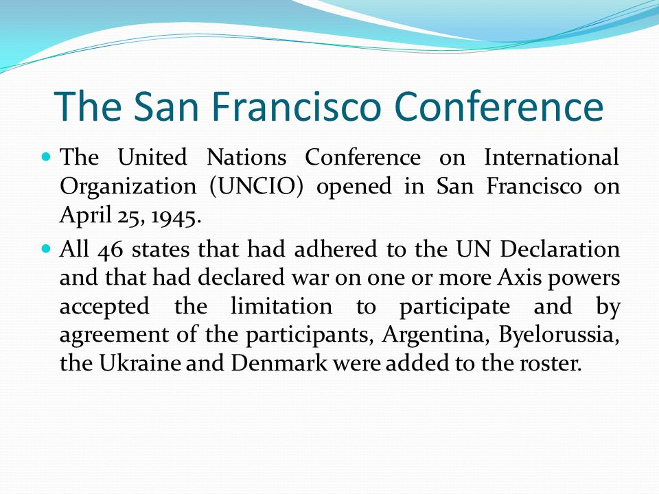 The San Francisco Conference The United Nations Conference on International Organization (UNCIO) opened in San Francisco on April 25, 1945.