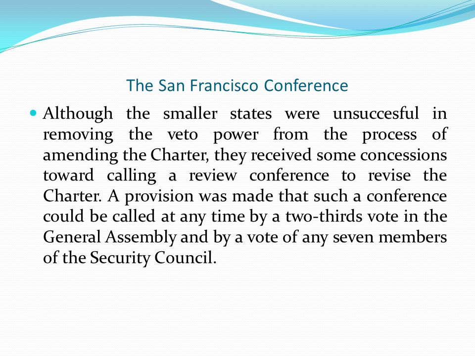 The San Francisco Conference Although the smaller states were unsuccesful in removing the veto power from the process of amending the Charter, they received some concessions toward calling a review conference to revise the Charter.