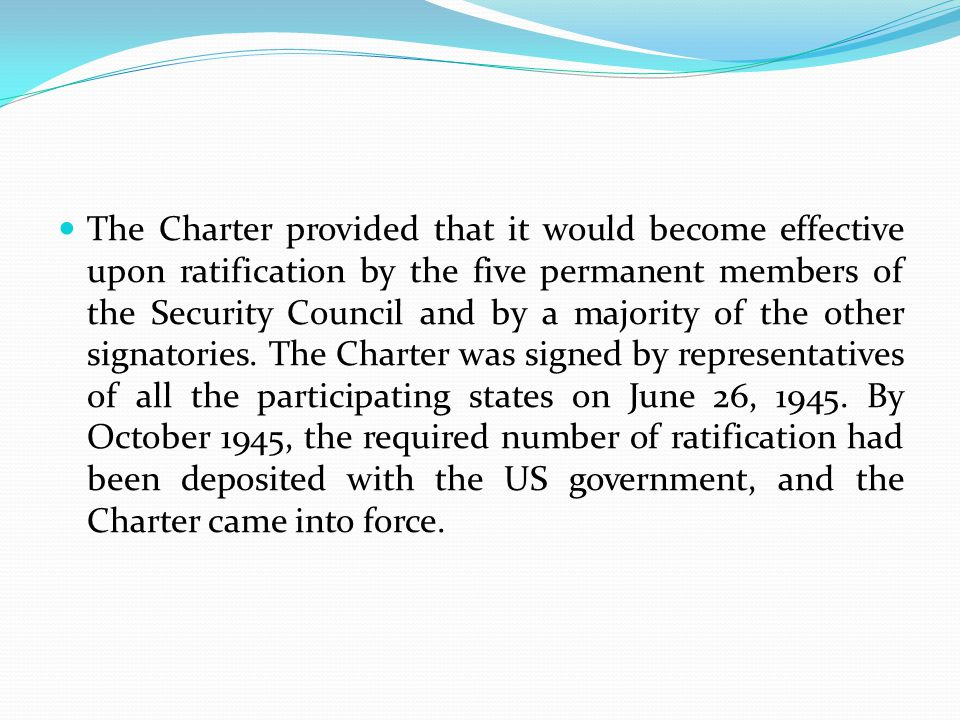 The Charter provided that it would become effective upon ratification by the five permanent members of the Security Council and by a majority of the other signatories.