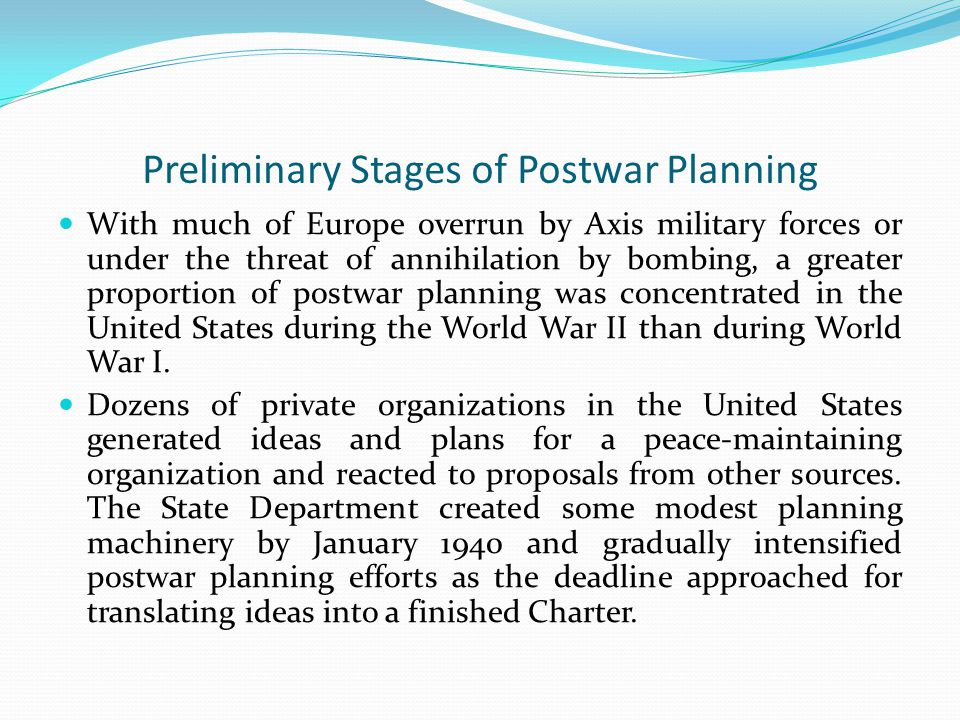 Preliminary Stages of Postwar Planning With much of Europe overrun by Axis military forces or under the threat of annihilation by bombing, a greater proportion of postwar planning was concentrated in the United States during the World War II than during World War I.
