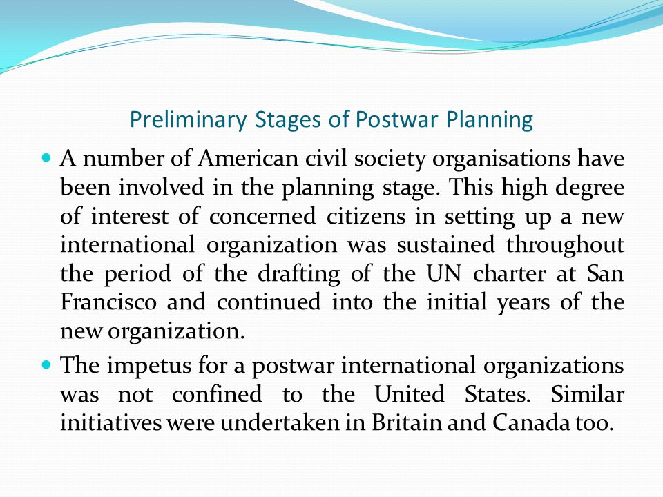 Preliminary Stages of Postwar Planning A number of American civil society organisations have been involved in the planning stage.