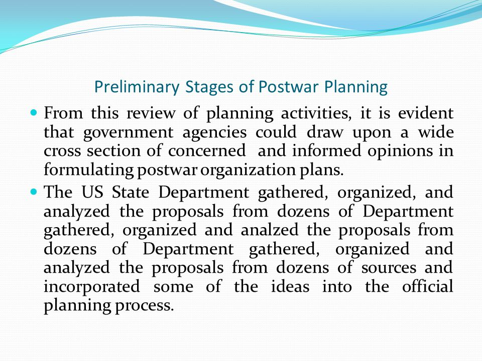 Preliminary Stages of Postwar Planning From this review of planning activities, it is evident that government agencies could draw upon a wide cross section of concerned and informed opinions in formulating postwar organization plans.