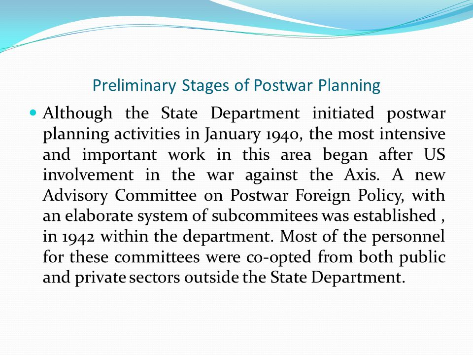 Preliminary Stages of Postwar Planning Although the State Department initiated postwar planning activities in January 1940, the most intensive and important work in this area began after US involvement in the war against the Axis.