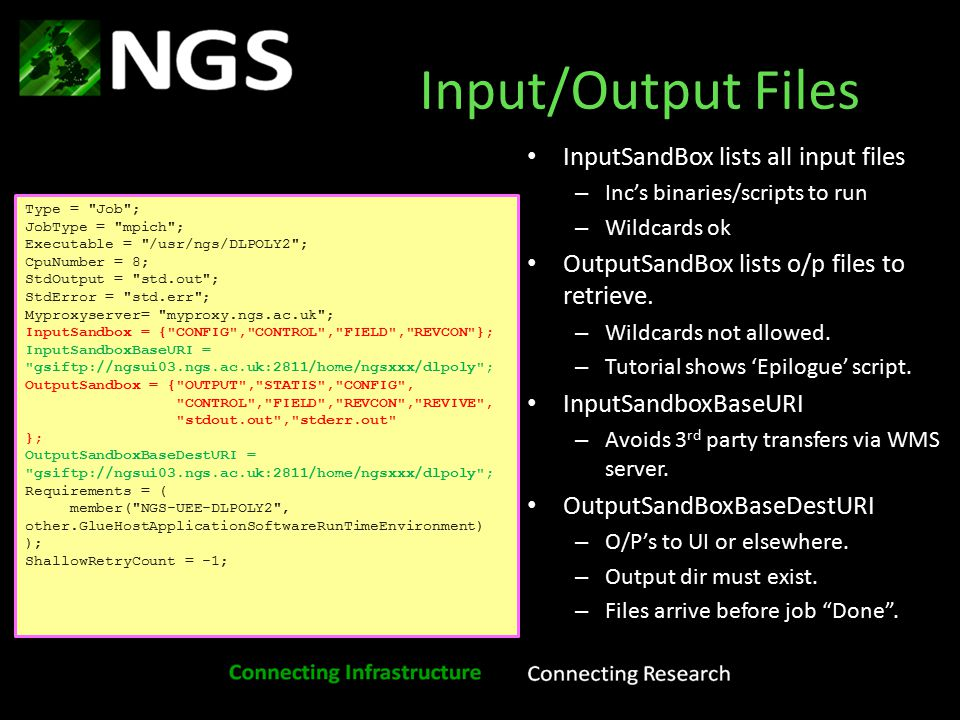 Input/Output Files InputSandBox lists all input files – Inc's binaries/scripts to run – Wildcards ok OutputSandBox lists o/p files to retrieve.