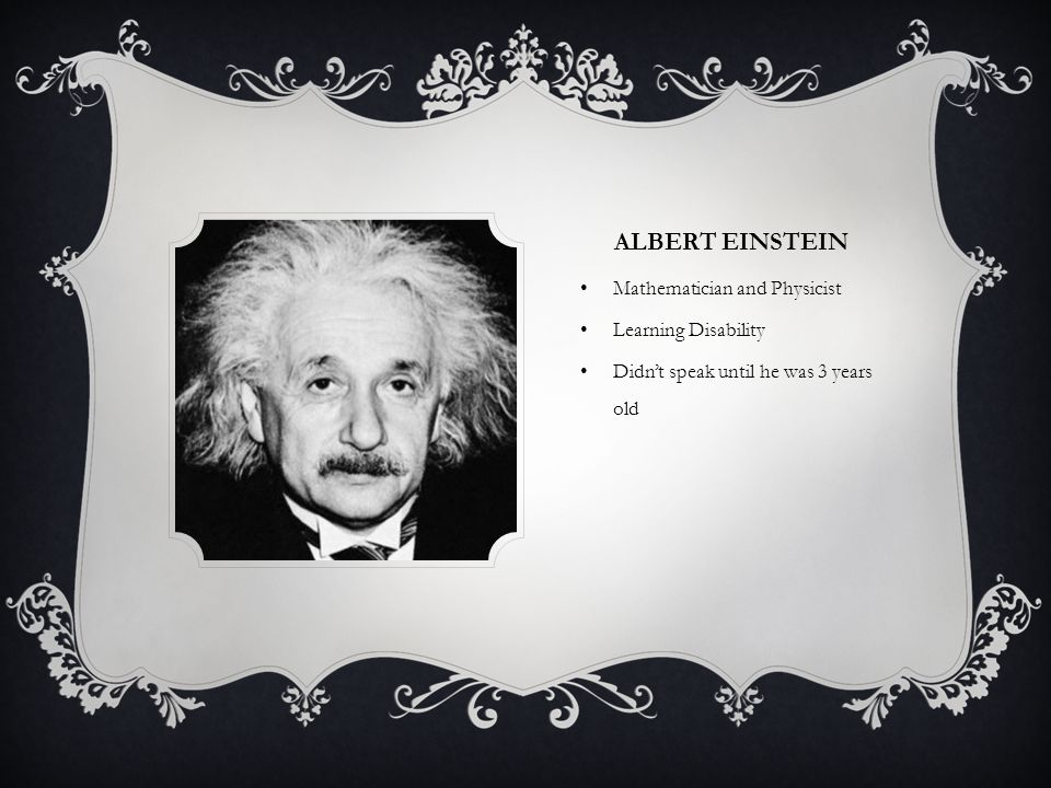 ALBERT EINSTEIN Mathematician and Physicist Learning Disability Didn't speak until he was 3 years old