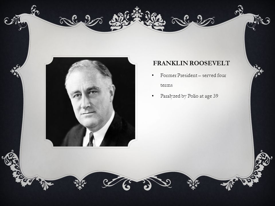 FRANKLIN ROOSEVELT Former President – served four terms Paralyzed by Polio at age 39