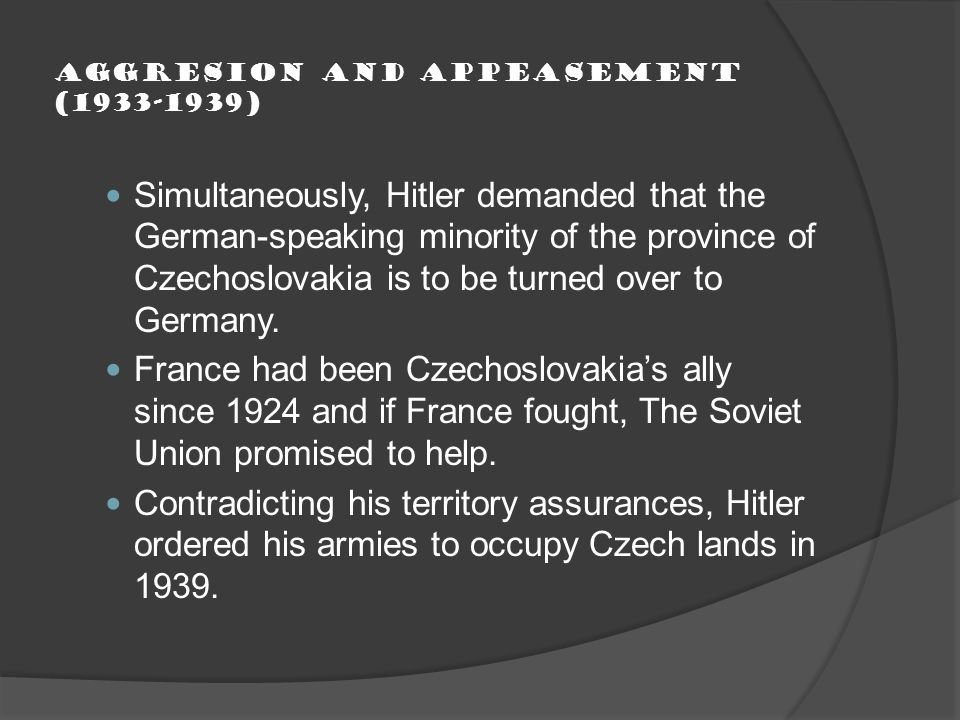 Aggresion and Appeasement (1933-1939) Simultaneously, Hitler demanded that the German-speaking minority of the province of Czechoslovakia is to be turned over to Germany.
