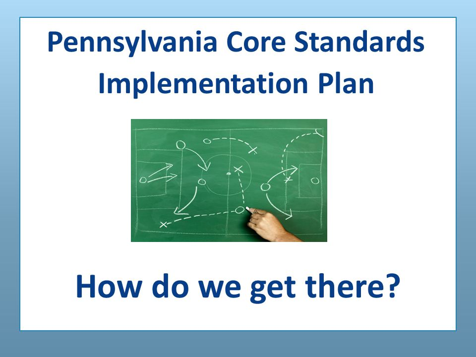 Pennsylvania Core Standards Implementation Plan How do we get there?