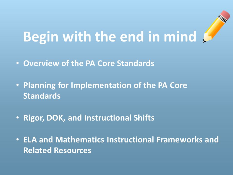 Begin with the end in mind Overview of the PA Core Standards Planning for Implementation of the PA Core Standards Rigor, DOK, and Instructional Shifts