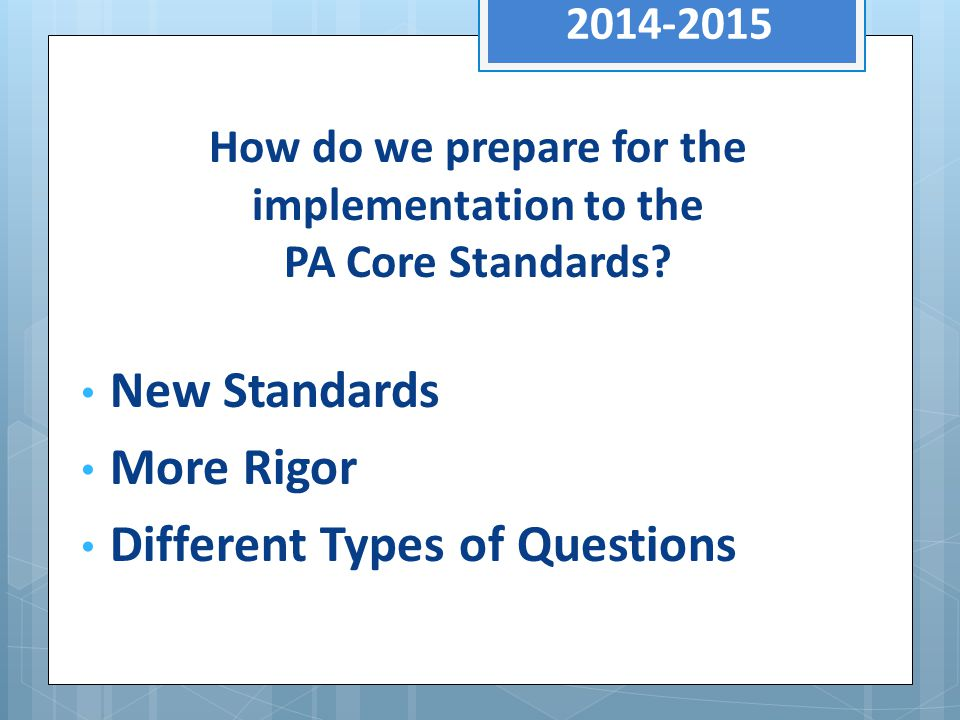 2014-2015 New Standards More Rigor Different Types of Questions How do we prepare for the implementation to the PA Core Standards?