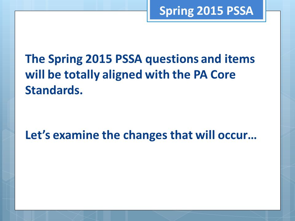 Spring 2015 PSSA The Spring 2015 PSSA questions and items will be totally aligned with the PA Core Standards. Let's examine the changes that will occu