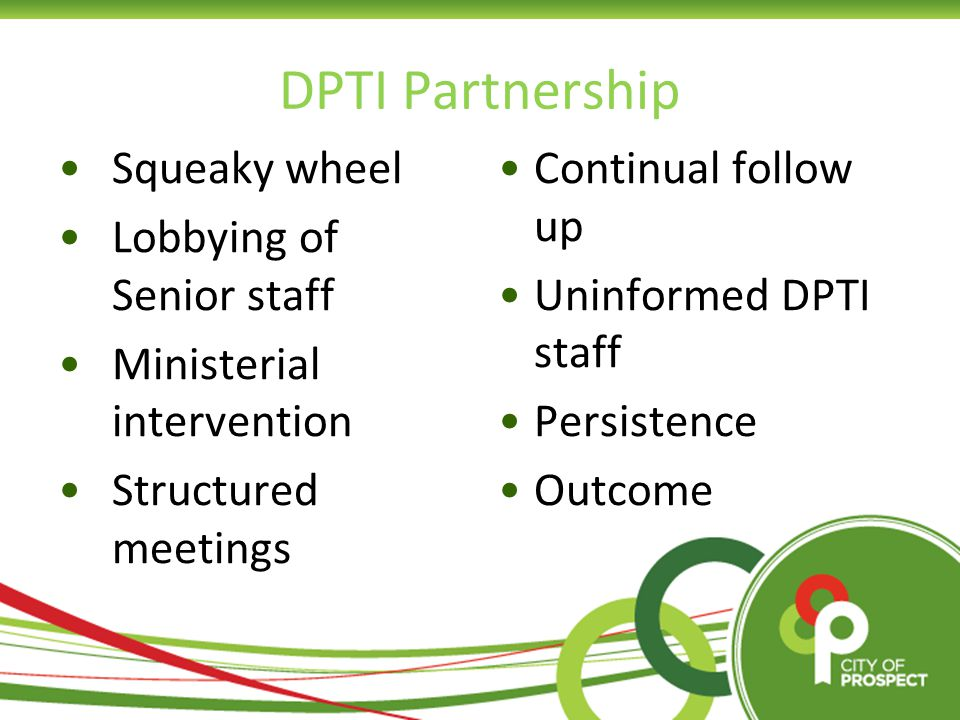 DPTI Partnership Squeaky wheel Lobbying of Senior staff Ministerial intervention Structured meetings Continual follow up Uninformed DPTI staff Persistence Outcome
