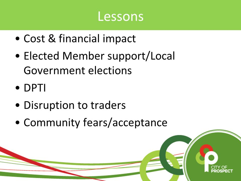 Cost & financial impact Elected Member support/Local Government elections DPTI Disruption to traders Community fears/acceptance Lessons