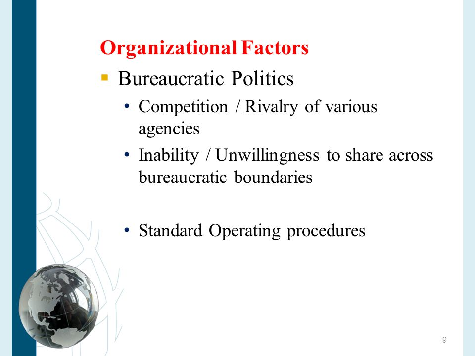 Organizational Factors  Bureaucratic Politics Competition / Rivalry of various agencies Inability / Unwillingness to share across bureaucratic boundaries Standard Operating procedures Tendency to inertia Limited innovation 10
