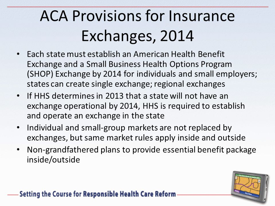 ACA Provisions for Insurance Exchanges, 2014 Each state must establish an American Health Benefit Exchange and a Small Business Health Options Program (SHOP) Exchange by 2014 for individuals and small employers; states can create single exchange; regional exchanges If HHS determines in 2013 that a state will not have an exchange operational by 2014, HHS is required to establish and operate an exchange in the state Individual and small-group markets are not replaced by exchanges, but same market rules apply inside and outside Non-grandfathered plans to provide essential benefit package inside/outside