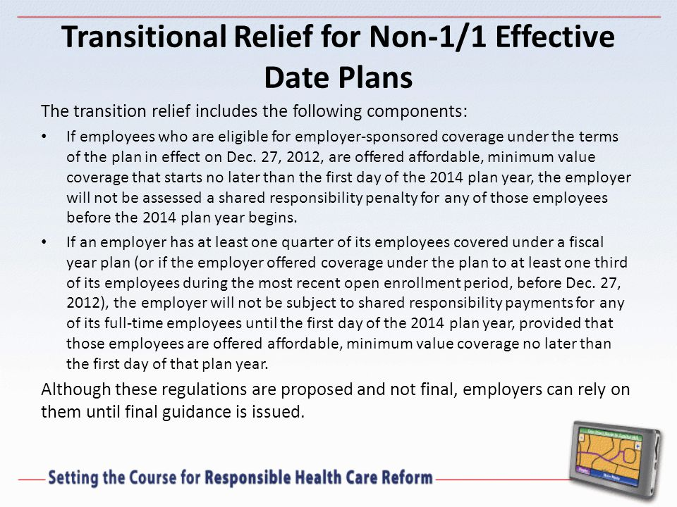 Transitional Relief for Non-1/1 Effective Date Plans The transition relief includes the following components: If employees who are eligible for employer-sponsored coverage under the terms of the plan in effect on Dec.