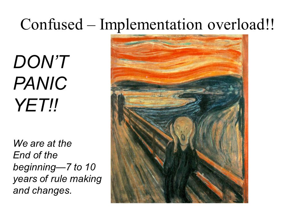 Confused – Implementation overload!! DON'T PANIC YET!! We are at the End of the beginning—7 to 10 years of rule making and changes.