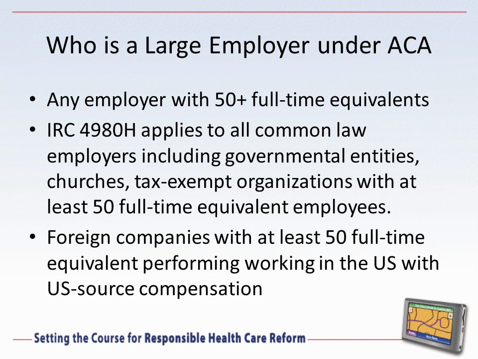 Who is a Large Employer under ACA Any employer with 50+ full-time equivalents IRC 4980H applies to all common law employers including governmental entities, churches, tax-exempt organizations with at least 50 full-time equivalent employees.