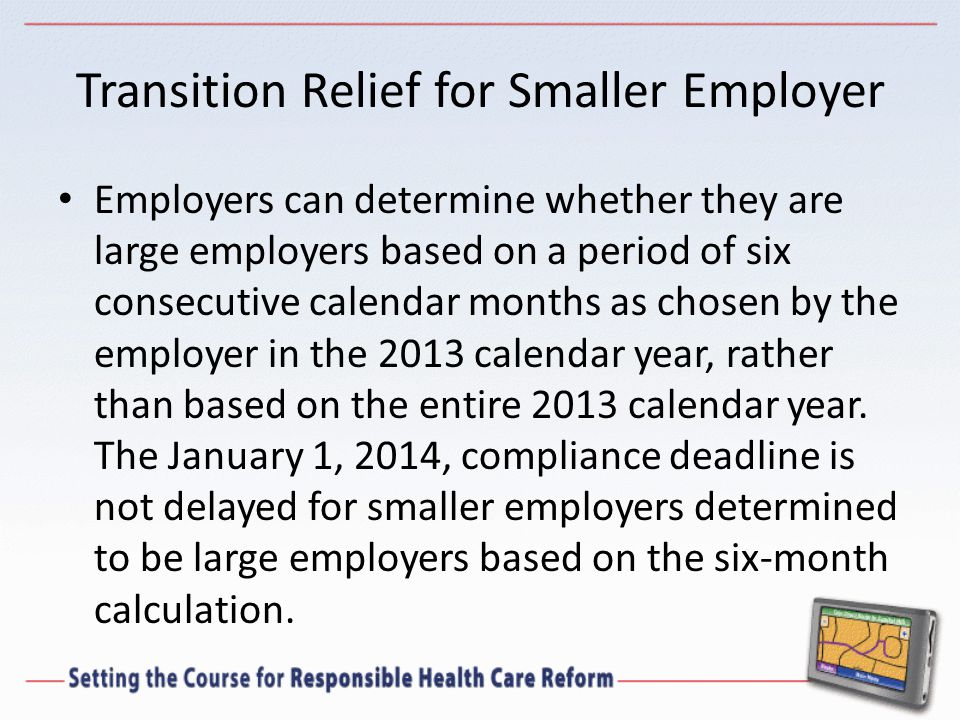 Transition Relief for Smaller Employer Employers can determine whether they are large employers based on a period of six consecutive calendar months as chosen by the employer in the 2013 calendar year, rather than based on the entire 2013 calendar year.