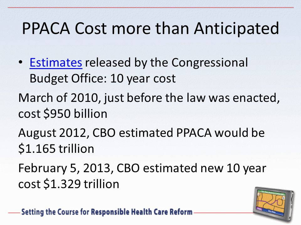 PPACA Cost more than Anticipated Estimates released by the Congressional Budget Office: 10 year cost Estimates March of 2010, just before the law was enacted, cost $950 billion August 2012, CBO estimated PPACA would be $1.165 trillion February 5, 2013, CBO estimated new 10 year cost $1.329 trillion