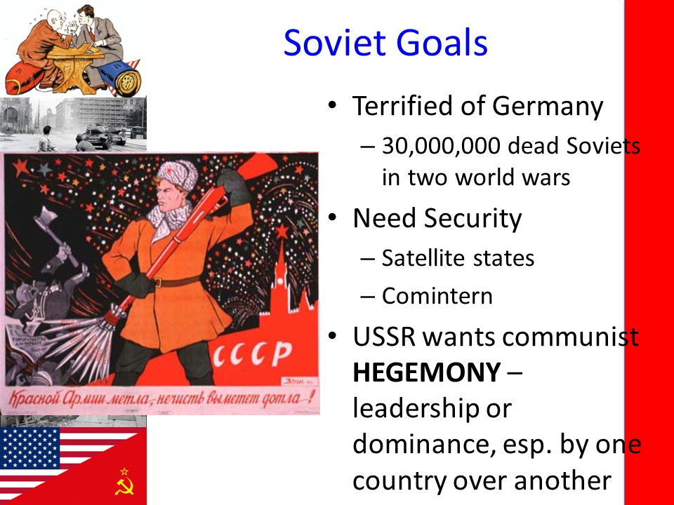 Soviet Goals Terrified of Germany – 30,000,000 dead Soviets in two world wars Need Security – Satellite states – Comintern USSR wants communist HEGEMONY – leadership or dominance, esp.