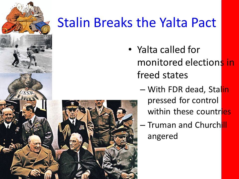 Stalin Breaks the Yalta Pact Yalta called for monitored elections in freed states – With FDR dead, Stalin pressed for control within these countries – Truman and Churchill angered