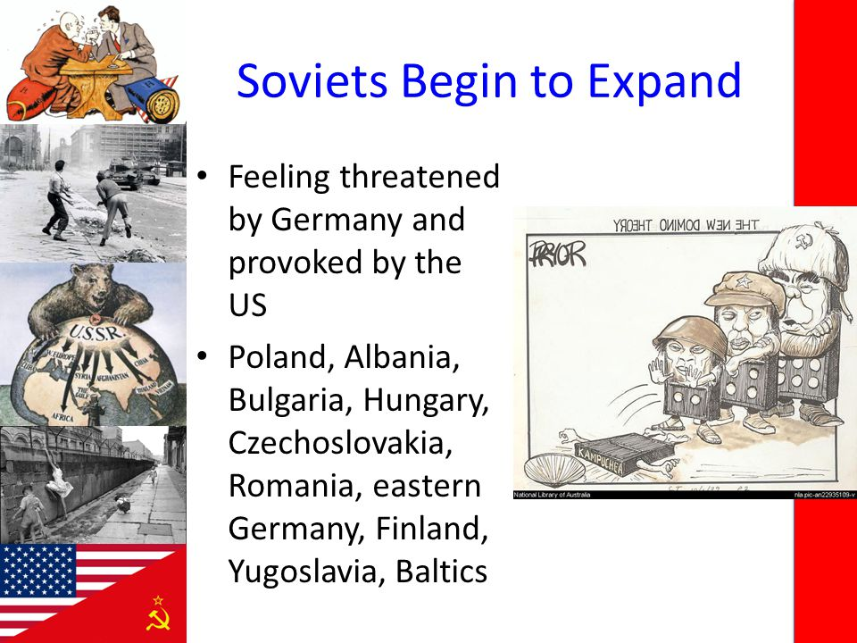 Soviets Begin to Expand Feeling threatened by Germany and provoked by the US Poland, Albania, Bulgaria, Hungary, Czechoslovakia, Romania, eastern Germ